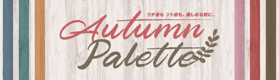 Autumn Palette|ウチ派も、ソト派も、楽しめる秋に。